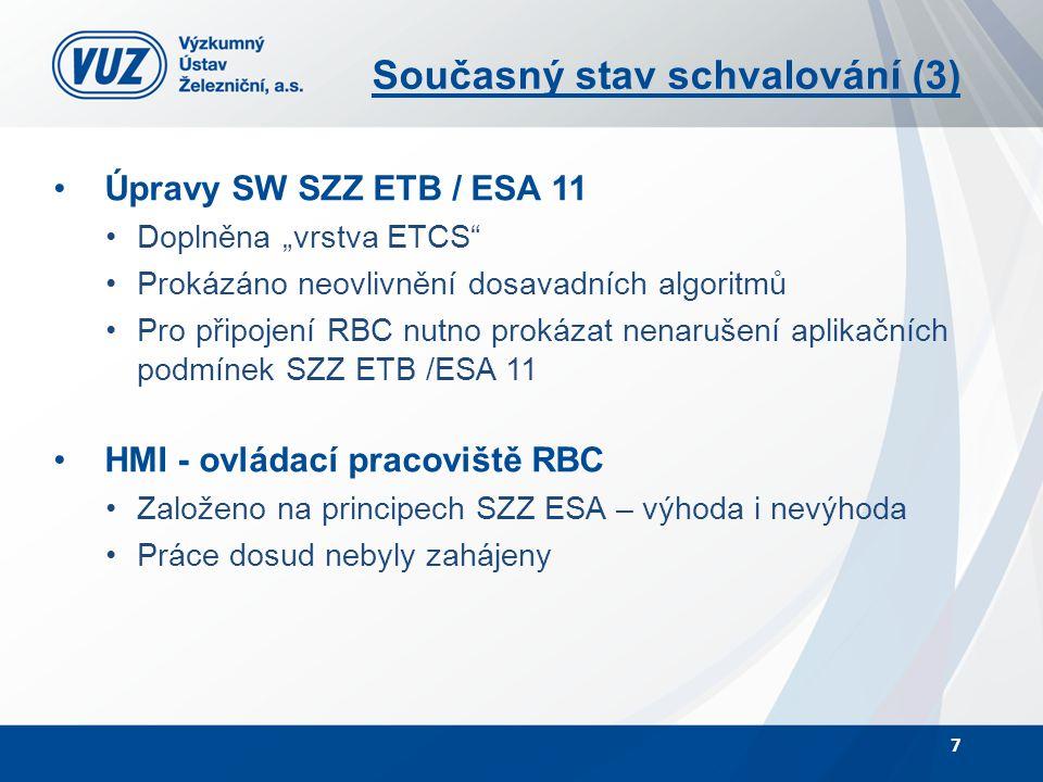 """Současný stav schvalování (3) Úpravy SW SZZ ETB / ESA 11 Doplněna """"vrstva ETCS Prokázáno neovlivnění dosavadních algoritmů Pro připojení RBC nutno prokázat nenarušení aplikačních podmínek SZZ ETB /ESA 11 HMI - ovládací pracoviště RBC Založeno na principech SZZ ESA – výhoda i nevýhoda Práce dosud nebyly zahájeny 7"""