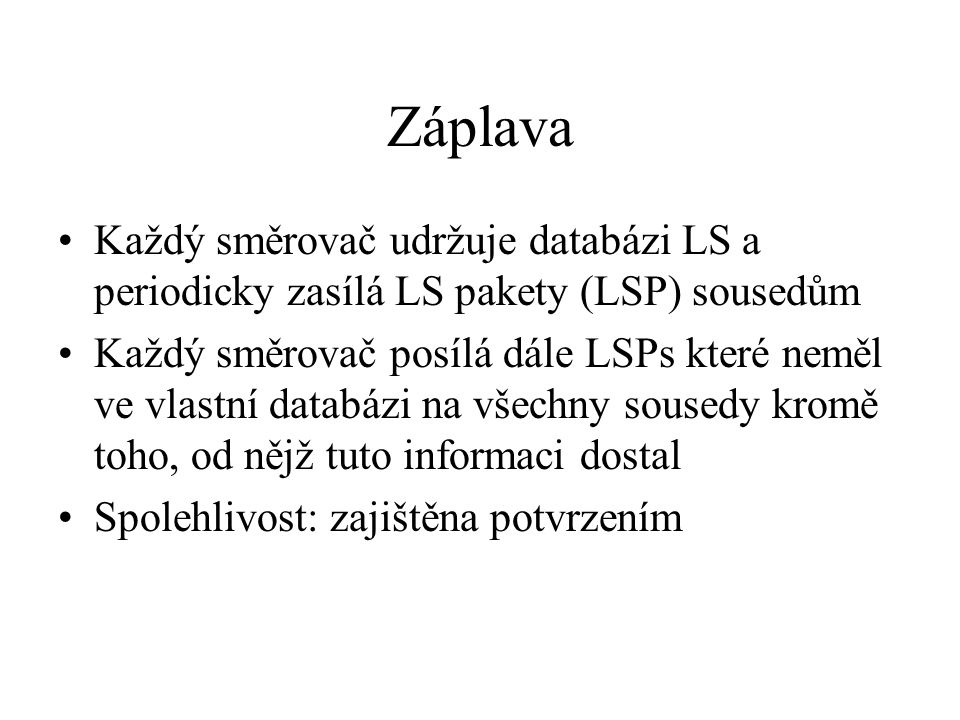 Záplava Každý směrovač udržuje databázi LS a periodicky zasílá LS pakety (LSP) sousedům Každý směrovač posílá dále LSPs které neměl ve vlastní databázi na všechny sousedy kromě toho, od nějž tuto informaci dostal Spolehlivost: zajištěna potvrzením