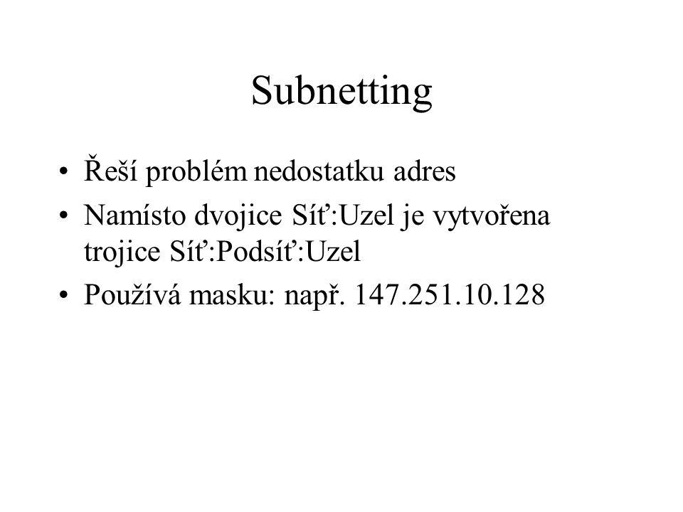 Subnetting Řeší problém nedostatku adres Namísto dvojice Síť:Uzel je vytvořena trojice Síť:Podsíť:Uzel Používá masku: např. 147.251.10.128