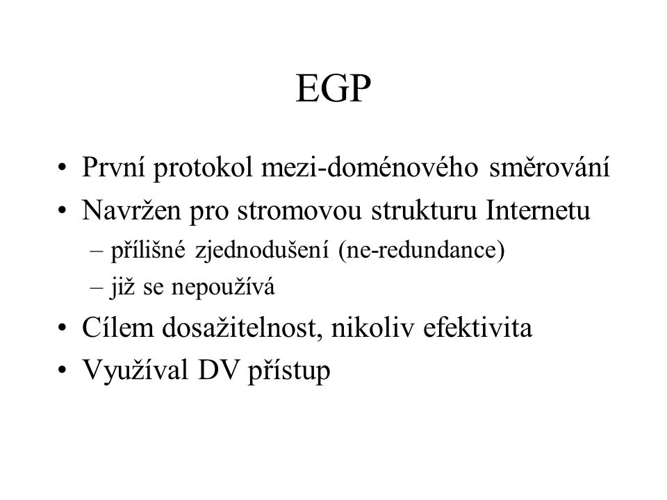 EGP První protokol mezi-doménového směrování Navržen pro stromovou strukturu Internetu –přílišné zjednodušení (ne-redundance) –již se nepoužívá Cílem dosažitelnost, nikoliv efektivita Využíval DV přístup