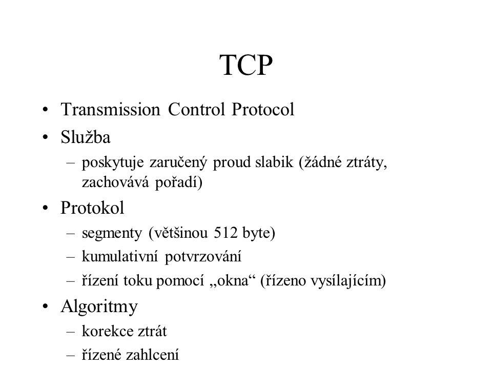 """TCP Transmission Control Protocol Služba –poskytuje zaručený proud slabik (žádné ztráty, zachovává pořadí) Protokol –segmenty (většinou 512 byte) –kumulativní potvrzování –řízení toku pomocí """"okna (řízeno vysílajícím) Algoritmy –korekce ztrát –řízené zahlcení"""