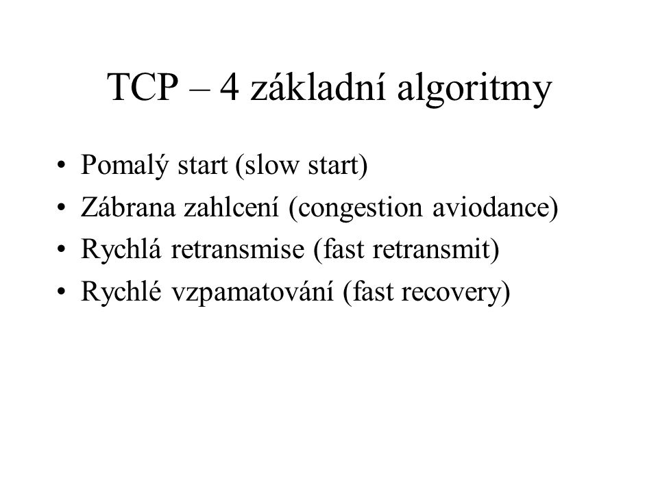 TCP – 4 základní algoritmy Pomalý start (slow start) Zábrana zahlcení (congestion aviodance) Rychlá retransmise (fast retransmit) Rychlé vzpamatování (fast recovery)