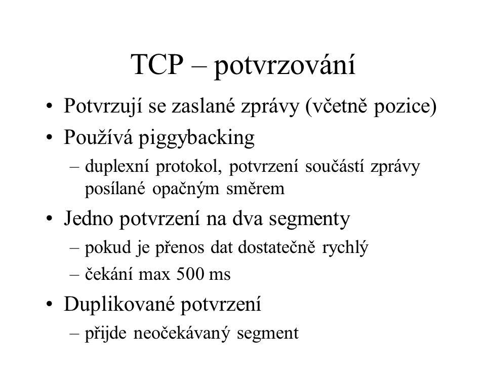 TCP – potvrzování Potvrzují se zaslané zprávy (včetně pozice) Používá piggybacking –duplexní protokol, potvrzení součástí zprávy posílané opačným směrem Jedno potvrzení na dva segmenty –pokud je přenos dat dostatečně rychlý –čekání max 500 ms Duplikované potvrzení –přijde neočekávaný segment