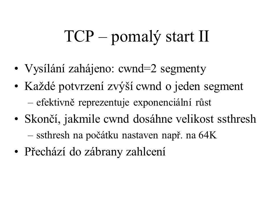 TCP – pomalý start II Vysílání zahájeno: cwnd=2 segmenty Každé potvrzení zvýší cwnd o jeden segment –efektivně reprezentuje exponenciální růst Skončí, jakmile cwnd dosáhne velikost ssthresh –ssthresh na počátku nastaven např.