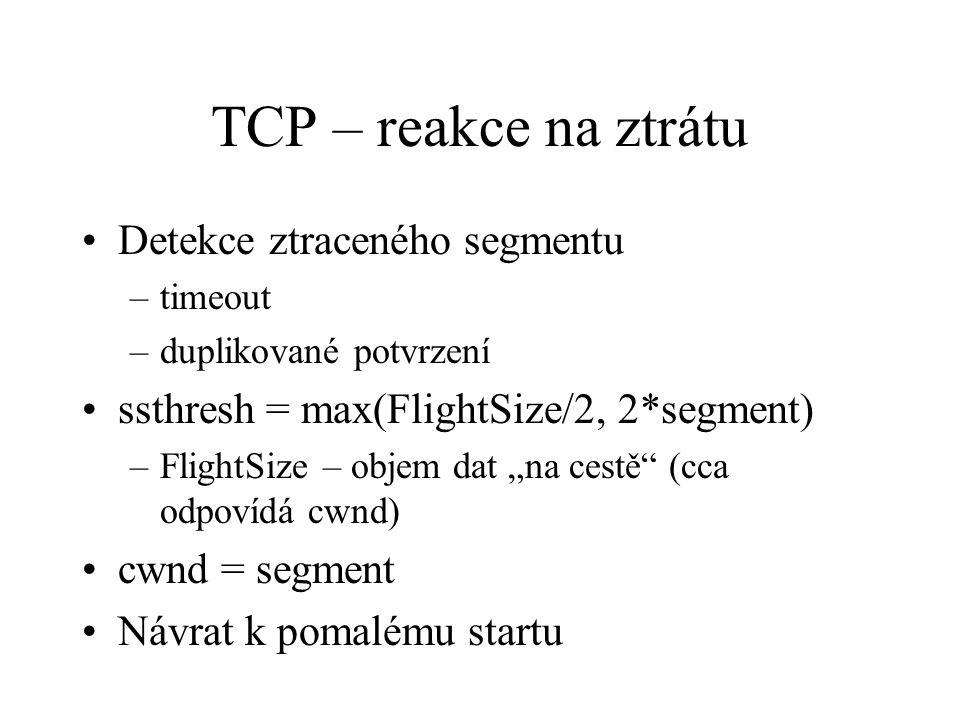 """TCP – reakce na ztrátu Detekce ztraceného segmentu –timeout –duplikované potvrzení ssthresh = max(FlightSize/2, 2*segment) –FlightSize – objem dat """"na cestě (cca odpovídá cwnd) cwnd = segment Návrat k pomalému startu"""