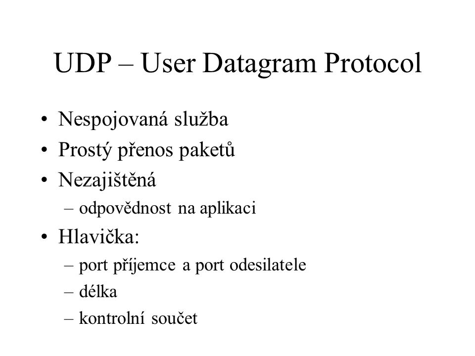 UDP – User Datagram Protocol Nespojovaná služba Prostý přenos paketů Nezajištěná –odpovědnost na aplikaci Hlavička: –port příjemce a port odesilatele