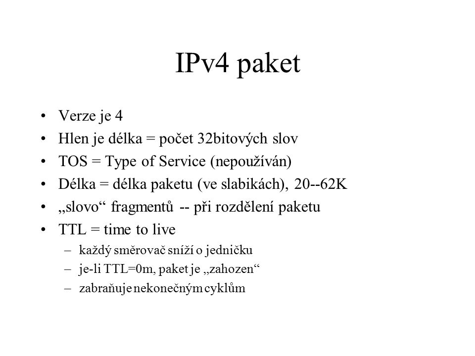 """IPv4 paket Verze je 4 Hlen je délka = počet 32bitových slov TOS = Type of Service (nepoužíván) Délka = délka paketu (ve slabikách), 20--62K """"slovo fragmentů -- při rozdělení paketu TTL = time to live –každý směrovač sníží o jedničku –je-li TTL=0m, paket je """"zahozen –zabraňuje nekonečným cyklům"""