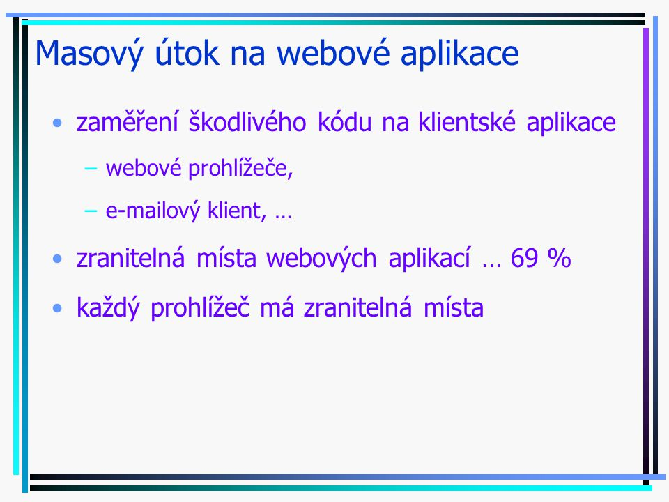 Masový útok na webové aplikace zaměření škodlivého kódu na klientské aplikace –webové prohlížeče, –e-mailový klient, … zranitelná místa webových aplikací … 69 % každý prohlížeč má zranitelná místa