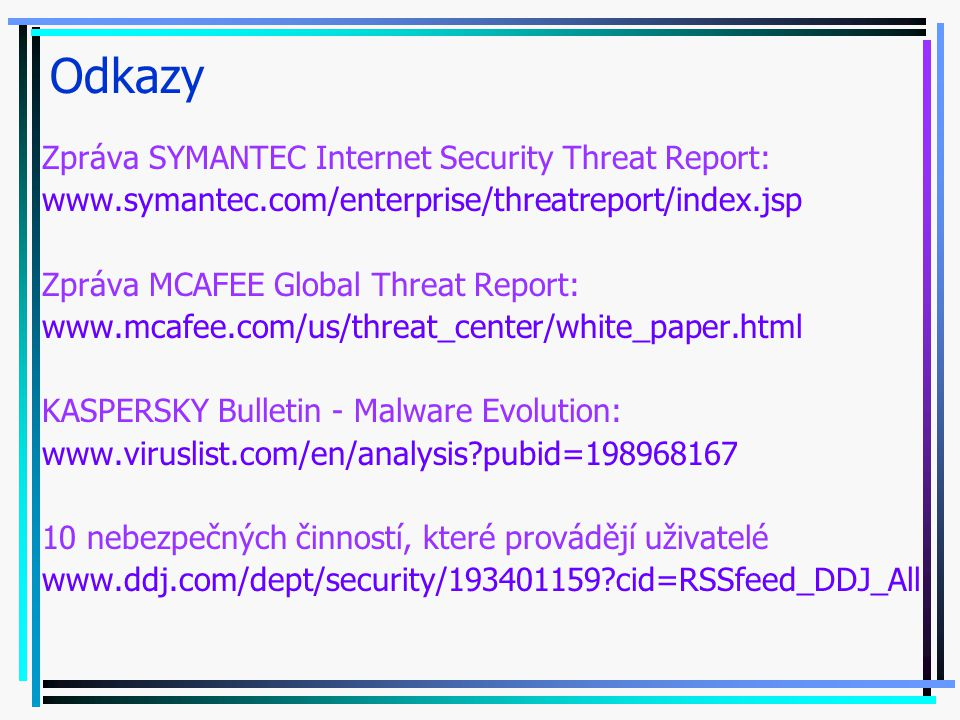 Odkazy Zpráva SYMANTEC Internet Security Threat Report: www.symantec.com/enterprise/threatreport/index.jsp Zpráva MCAFEE Global Threat Report: www.mca