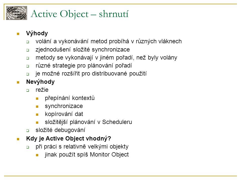 Active Object – shrnutí Výhody  volání a vykonávání metod probíhá v různých vláknech  zjednodušení složité synchronizace  metody se vykonávají v ji