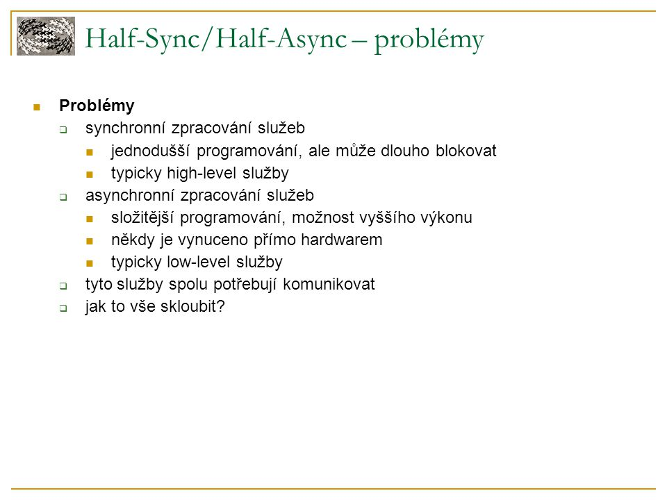 Half-Sync/Half-Async – problémy Problémy  synchronní zpracování služeb jednodušší programování, ale může dlouho blokovat typicky high-level služby 