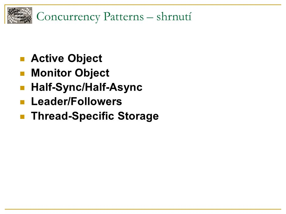 Concurrency Patterns – shrnutí Active Object Monitor Object Half-Sync/Half-Async Leader/Followers Thread-Specific Storage