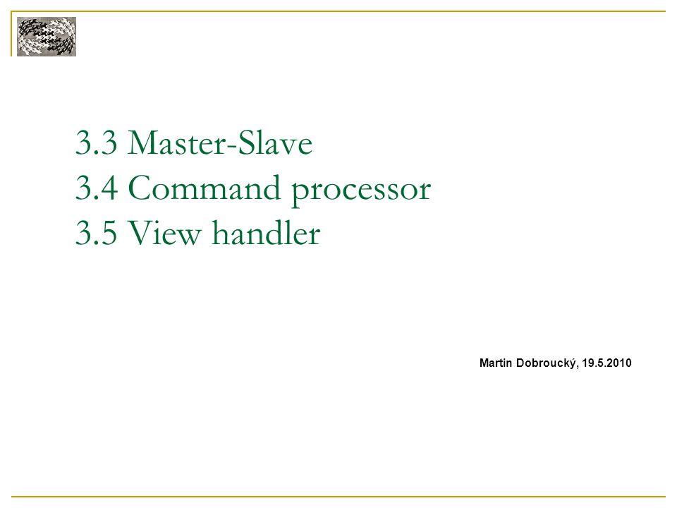 3.3 Master-Slave 3.4 Command processor 3.5 View handler Martin Dobroucký, 19.5.2010