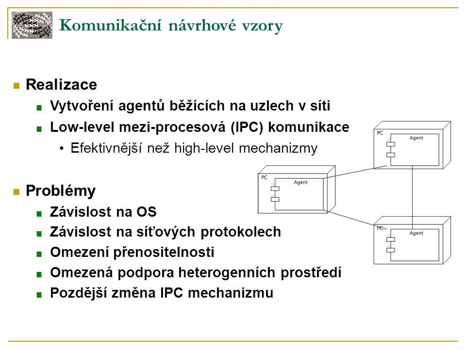 Komunikační návrhové vzory Realizace ■ Vytvoření agentů běžících na uzlech v síti ■ Low-level mezi-procesová (IPC) komunikace Efektivnější než high-le