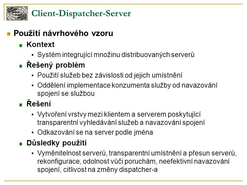 Client-Dispatcher-Server Použití návrhového vzoru ■ Kontext Systém integrující množinu distribuovaných serverů ■ Řešený problém Použití služeb bez záv