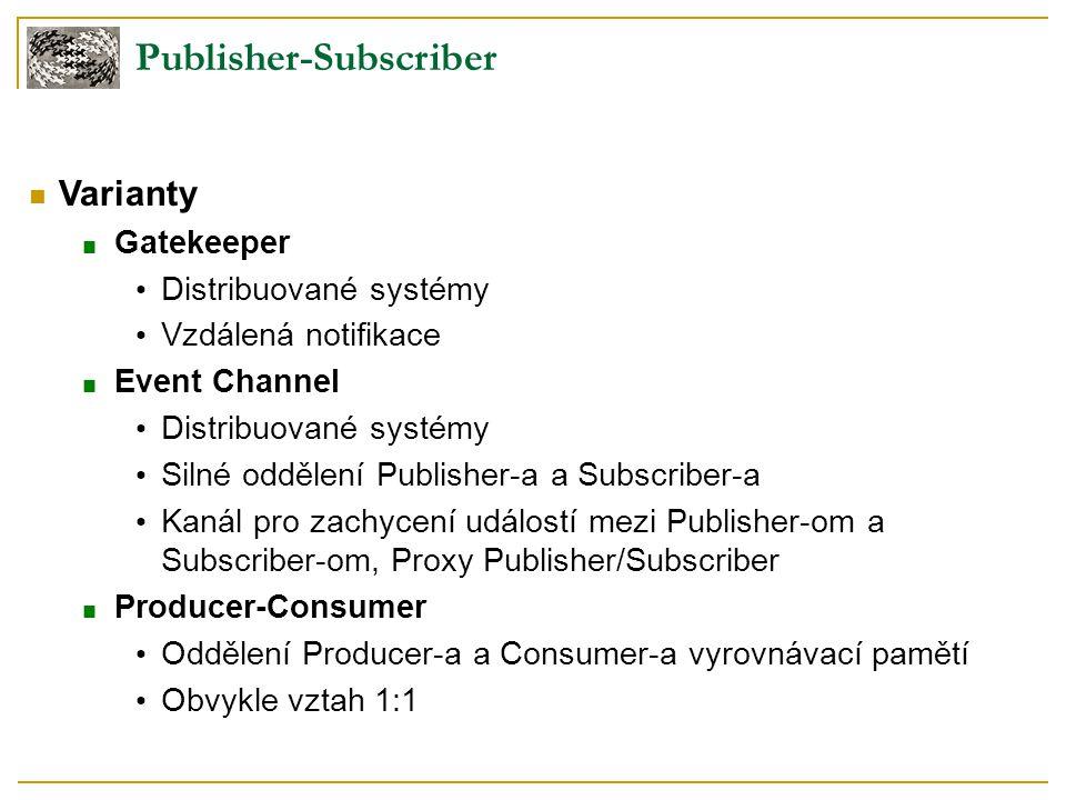 Publisher-Subscriber Varianty ■ Gatekeeper Distribuované systémy Vzdálená notifikace ■ Event Channel Distribuované systémy Silné oddělení Publisher-a