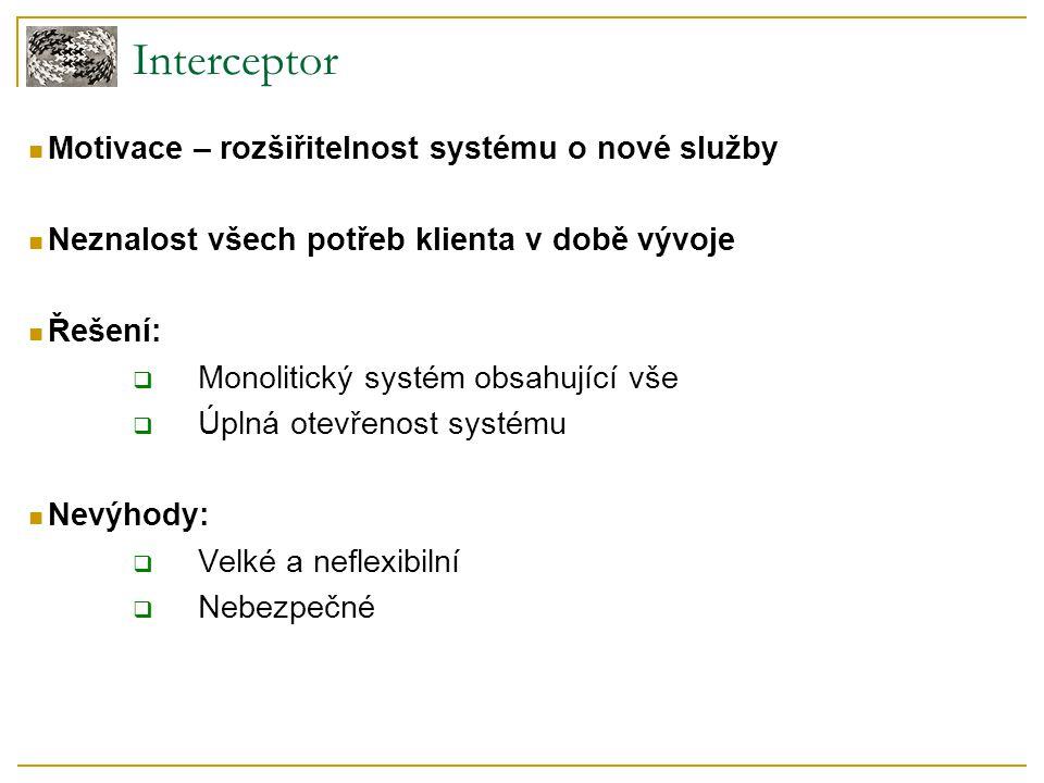 Interceptor Motivace – rozšiřitelnost systému o nové služby Neznalost všech potřeb klienta v době vývoje Řešení:  Monolitický systém obsahující vše 