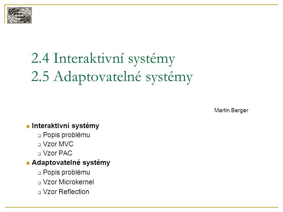 2.4 Interaktivní systémy 2.5 Adaptovatelné systémy Martin Berger Interaktivní systémy  Popis problému  Vzor MVC  Vzor PAC Adaptovatelné systémy  P