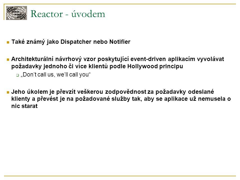 Reactor - úvodem Také známý jako Dispatcher nebo Notifier Architekturální návrhový vzor poskytující event-driven aplikacím vyvolávat požadavky jednoho