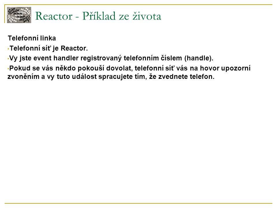 Reactor - Příklad ze života Telefonní linka Telefonní síť je Reactor. Vy jste event handler registrovaný telefonním číslem (handle). Pokud se vás někd