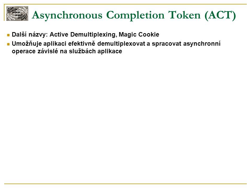 Asynchronous Completion Token (ACT) Další názvy: Active Demultiplexing, Magic Cookie Umožňuje aplikaci efektivně demultiplexovat a spracovat asynchron