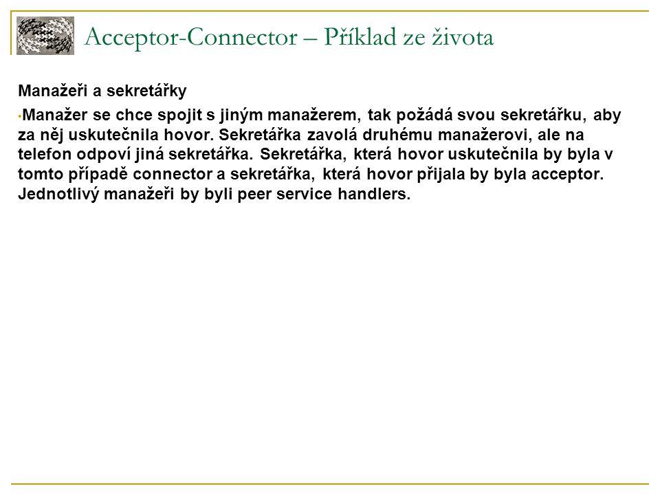 Acceptor-Connector – Příklad ze života Manažeři a sekretářky Manažer se chce spojit s jiným manažerem, tak požádá svou sekretářku, aby za něj uskutečn
