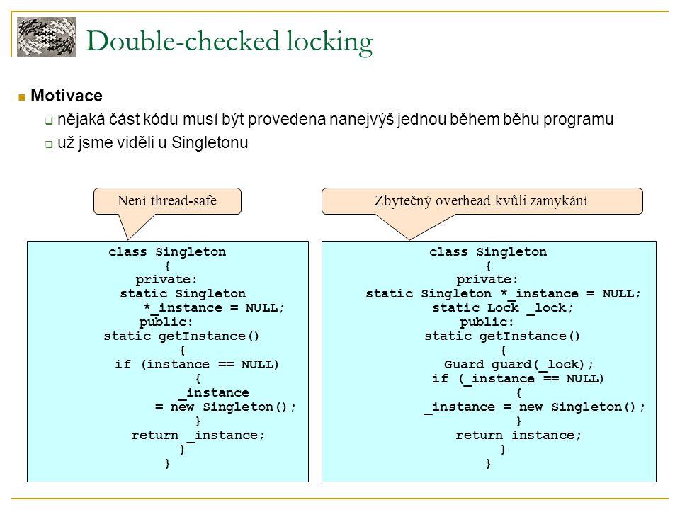 Double-checked locking Motivace  nějaká část kódu musí být provedena nanejvýš jednou během běhu programu  už jsme viděli u Singletonu class Singleto