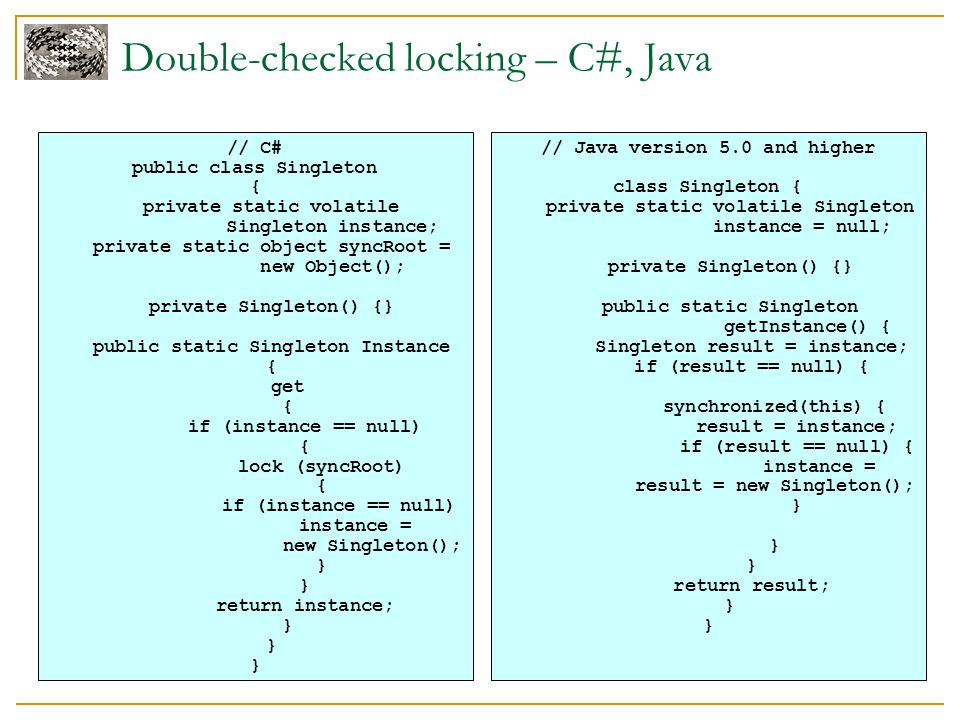 Double-checked locking – C#, Java // C# public class Singleton { private static volatile Singleton instance; private static object syncRoot = new Obje