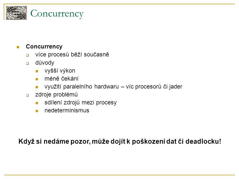 Concurrency Když si nedáme pozor, může dojít k poškození dat či deadlocku! Concurrency  více procesů běží současně  důvody vyšší výkon méně čekání v