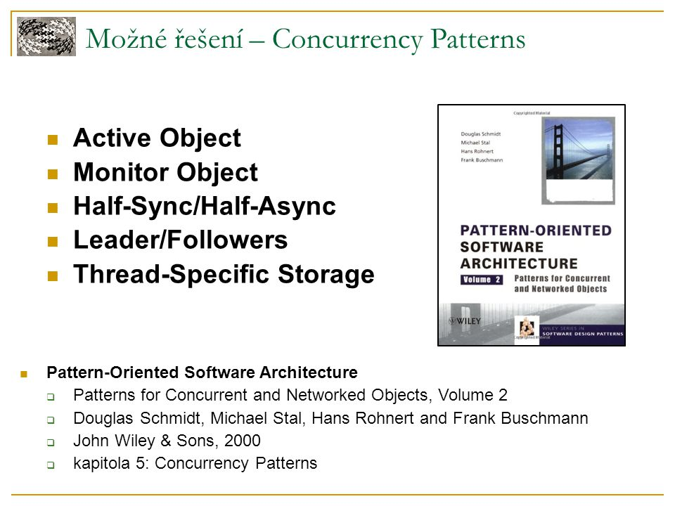Možné řešení – Concurrency Patterns Active Object Monitor Object Half-Sync/Half-Async Leader/Followers Thread-Specific Storage Pattern-Oriented Software Architecture  Patterns for Concurrent and Networked Objects, Volume 2  Douglas Schmidt, Michael Stal, Hans Rohnert and Frank Buschmann  John Wiley & Sons, 2000  kapitola 5: Concurrency Patterns