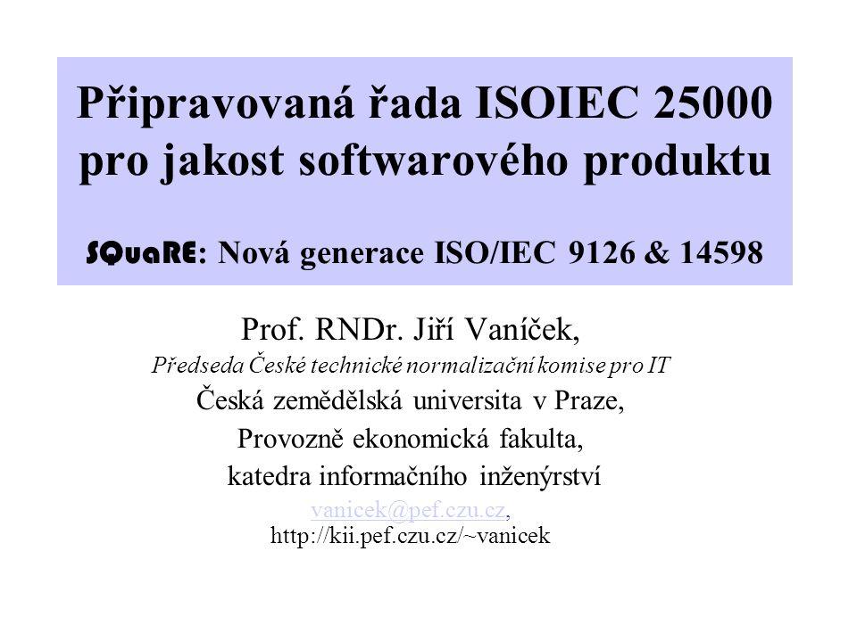 Připravovaná řada ISOIEC 25000 pro jakost softwarového produktu SQuaRE : Nová generace ISO/IEC 9126 & 14598 Prof. RNDr. Jiří Vaníček, Předseda České t