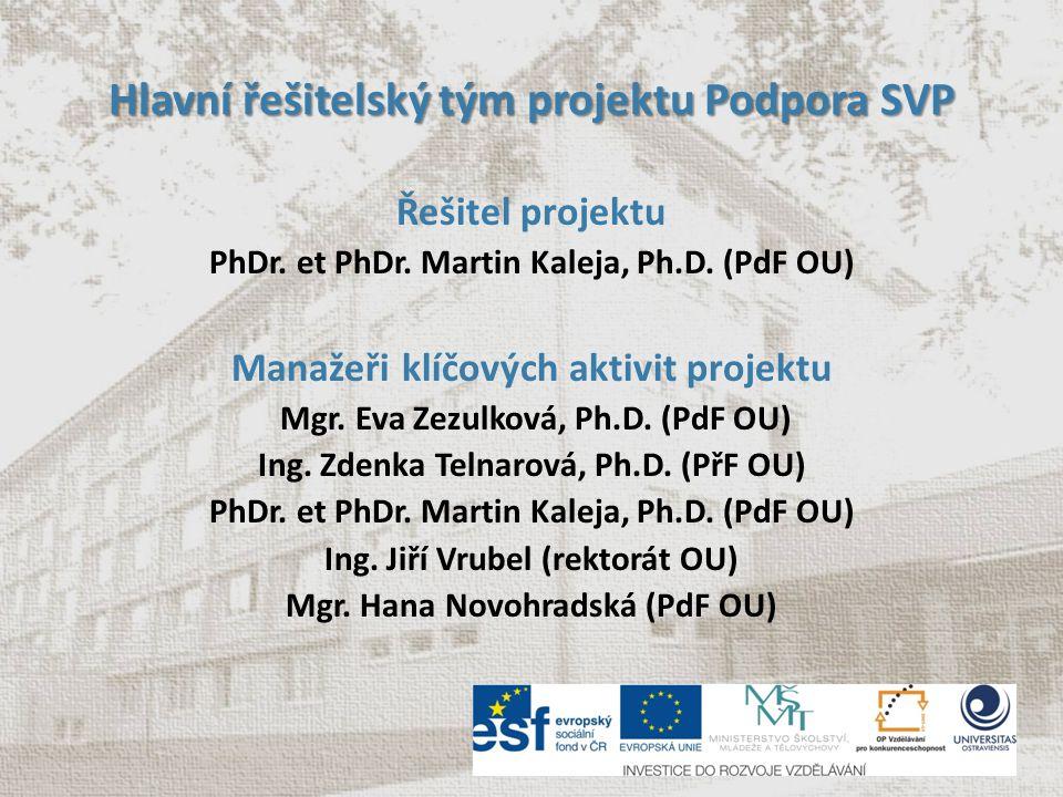 Hlavní řešitelský tým projektu Podpora SVP Řešitel projektu PhDr. et PhDr. Martin Kaleja, Ph.D. (PdF OU) Manažeři klíčových aktivit projektu Mgr. Eva