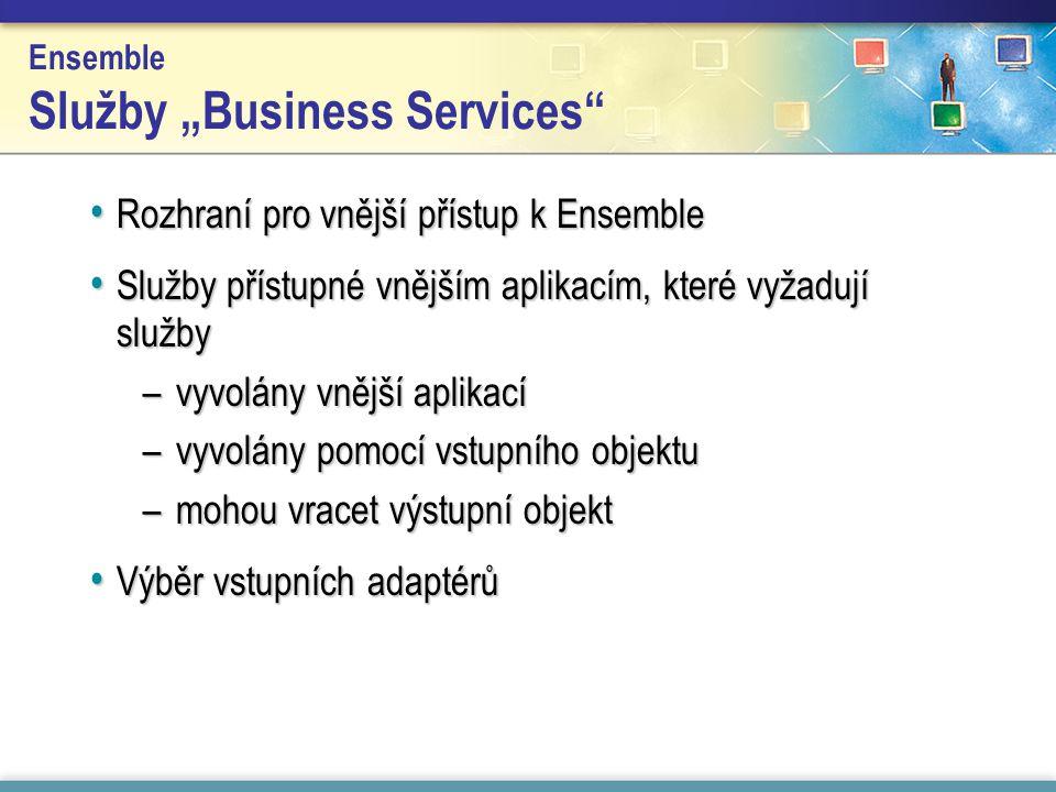 """Ensemble Služby """"Business Services Rozhraní pro vnější přístup k Ensemble Rozhraní pro vnější přístup k Ensemble Služby přístupné vnějším aplikacím, které vyžadují služby Služby přístupné vnějším aplikacím, které vyžadují služby –vyvolány vnější aplikací –vyvolány pomocí vstupního objektu –mohou vracet výstupní objekt Výběr vstupních adaptérů Výběr vstupních adaptérů"""