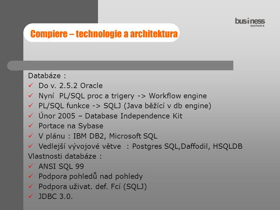 Compiere – technologie a architektura Databáze : Do v. 2.5.2 Oracle Nyní PL/SQL proc a trigery -> Workflow engine PL/SQL funkce -> SQLJ (Java běžící v