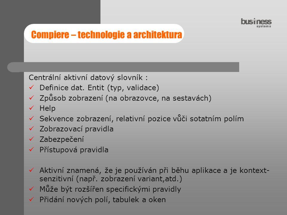 Compiere – technologie a architektura Centrální aktivní datový slovník : Definice dat. Entit (typ, validace) Způsob zobrazení (na obrazovce, na sestav