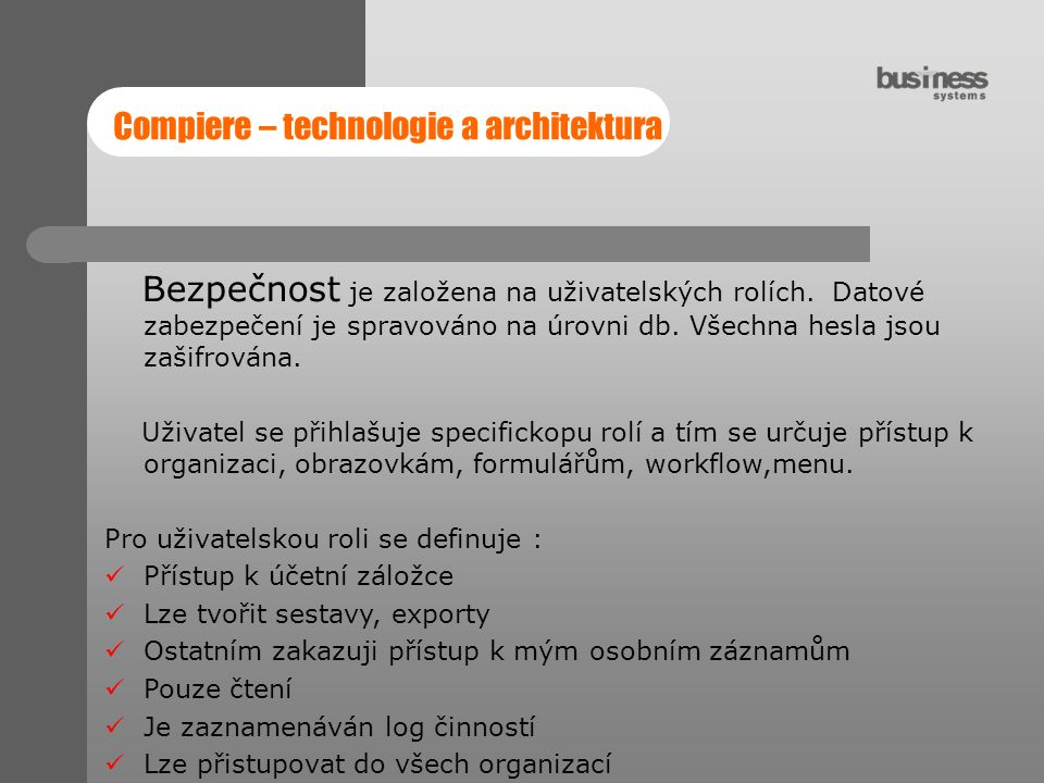 Compiere – technologie a architektura Bezpečnost je založena na uživatelských rolích. Datové zabezpečení je spravováno na úrovni db. Všechna hesla jso