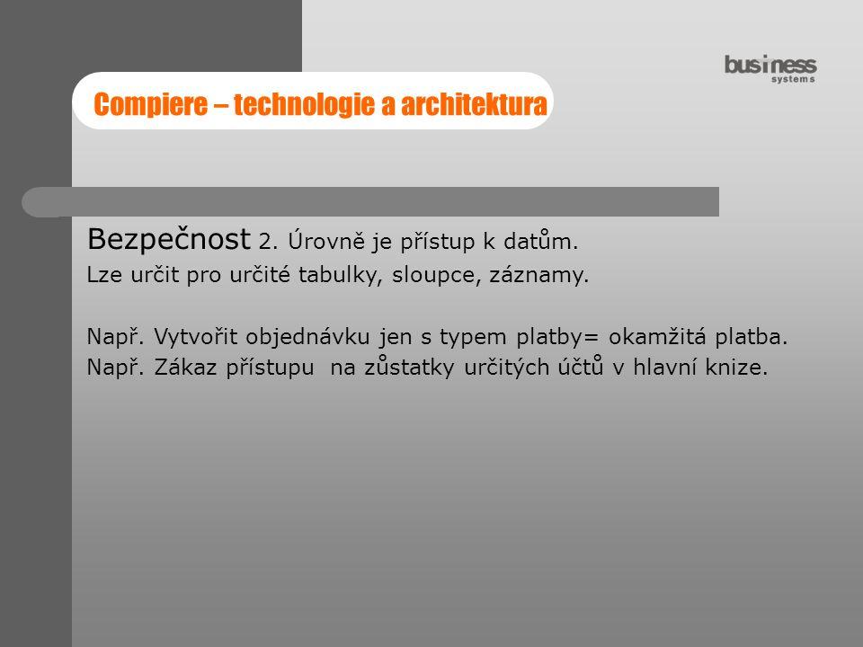 Compiere – technologie a architektura Bezpečnost 2. Úrovně je přístup k datům. Lze určit pro určité tabulky, sloupce, záznamy. Např. Vytvořit objednáv