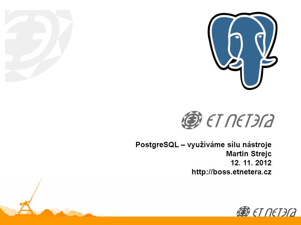 © 2012 ET NETERA a.s. PostgreSQL – využíváme sílu nástroje Martin Strejc 12.