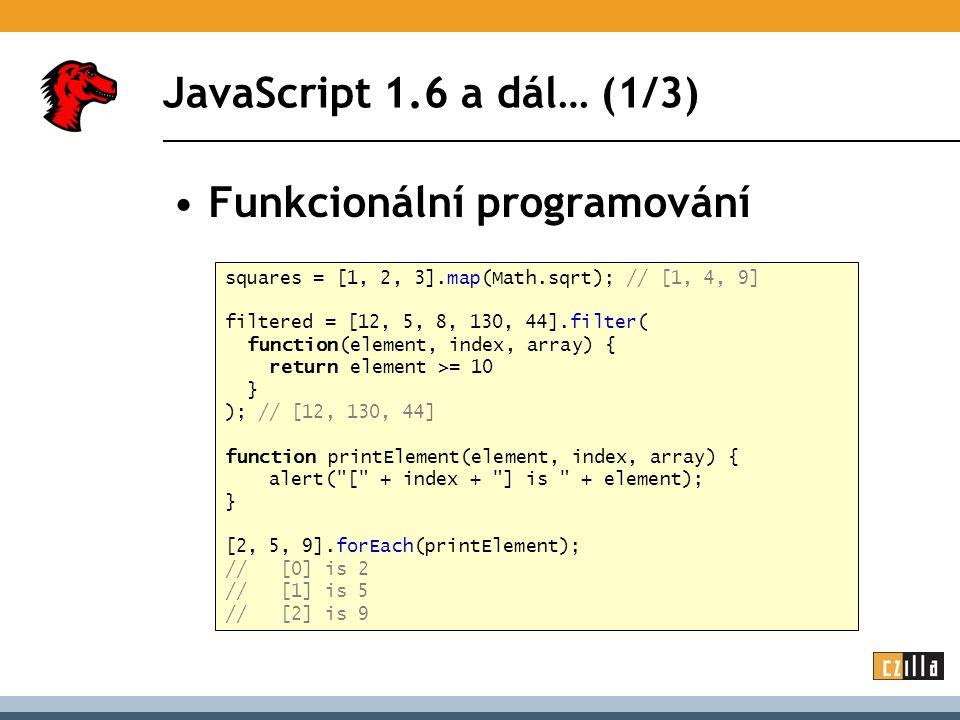 JavaScript 1.6 a dál… (1/3) Funkcionální programování squares = [1, 2, 3].map(Math.sqrt); // [1, 4, 9] filtered = [12, 5, 8, 130, 44].filter( function(element, index, array) { return element >= 10 } ); // [12, 130, 44] function printElement(element, index, array) { alert( [ + index + ] is + element); } [2, 5, 9].forEach(printElement); // [0] is 2 // [1] is 5 // [2] is 9