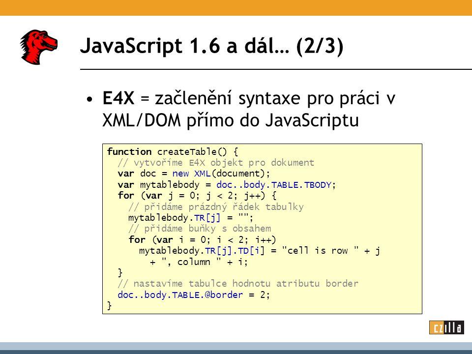 JavaScript 1.6 a dál… (2/3) E4X = začlenění syntaxe pro práci v XML/DOM přímo do JavaScriptu function createTable() { // vytvoříme E4X objekt pro dokument var doc = new XML(document); var mytablebody = doc..body.TABLE.TBODY; for (var j = 0; j < 2; j++) { // přidáme prázdný řádek tabulky mytablebody.TR[j] = ; // přidáme buňky s obsahem for (var i = 0; i < 2; i++) mytablebody.TR[j].TD[i] = cell is row + j + , column + i; } // nastavíme tabulce hodnotu atributu border doc..body.TABLE.@border = 2; }