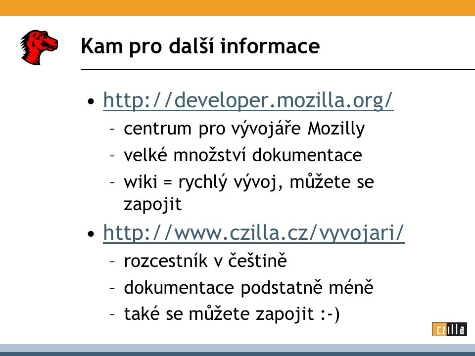Kam pro další informace http://developer.mozilla.org/ –centrum pro vývojáře Mozilly –velké množství dokumentace –wiki = rychlý vývoj, můžete se zapojit http://www.czilla.cz/vyvojari/ –rozcestník v češtině –dokumentace podstatně méně –také se můžete zapojit :-)