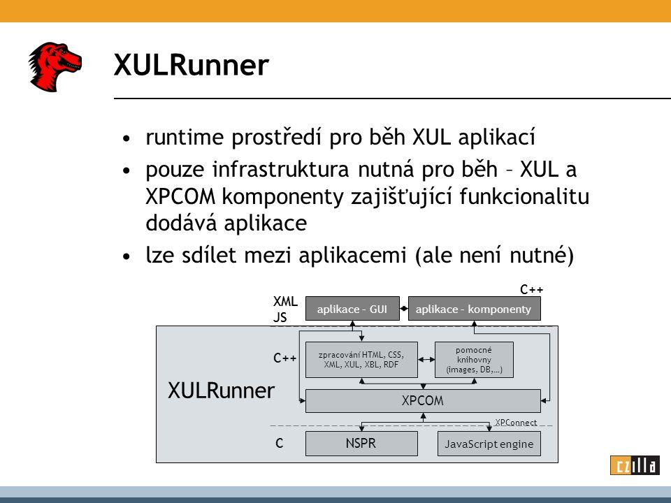 XULRunner runtime prostředí pro běh XUL aplikací pouze infrastruktura nutná pro běh – XUL a XPCOM komponenty zajišťující funkcionalitu dodává aplikace lze sdílet mezi aplikacemi (ale není nutné) NSPR JavaScript engine XPCOM XPConnect zpracování HTML, CSS, XML, XUL, XBL, RDF C C++ XML JS aplikace – GUIaplikace – komponenty pomocné knihovny (images, DB,…) C++ XULRunner