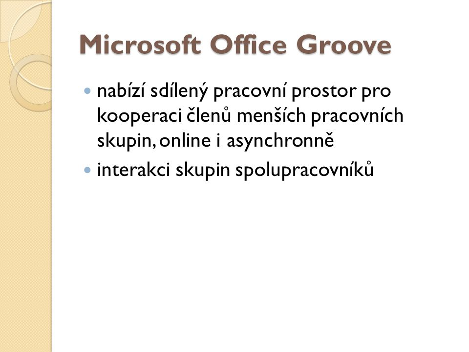 Microsoft Office Groove nabízí sdílený pracovní prostor pro kooperaci členů menších pracovních skupin, online i asynchronně interakci skupin spolupracovníků