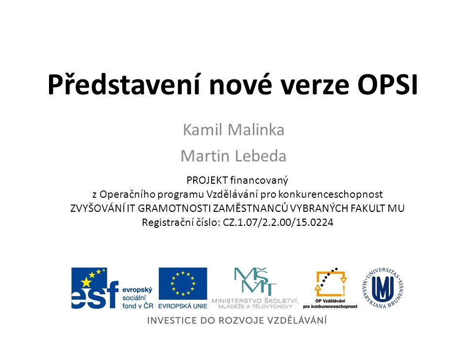 Představení nové verze OPSI Kamil Malinka Martin Lebeda PROJEKT financovaný z Operačního programu Vzdělávání pro konkurenceschopnost ZVYŠOVÁNÍ IT GRAMOTNOSTI ZAMĚSTNANCŮ VYBRANÝCH FAKULT MU Registrační číslo: CZ.1.07/2.2.00/15.0224
