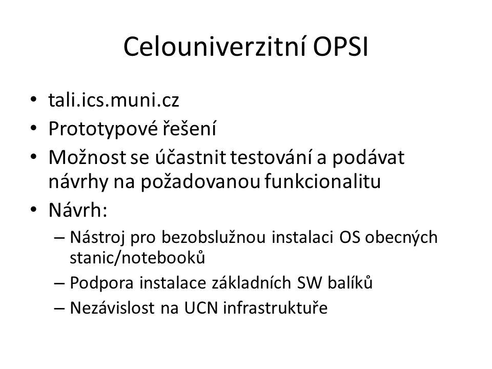 Celouniverzitní OPSI tali.ics.muni.cz Prototypové řešení Možnost se účastnit testování a podávat návrhy na požadovanou funkcionalitu Návrh: – Nástroj pro bezobslužnou instalaci OS obecných stanic/notebooků – Podpora instalace základních SW balíků – Nezávislost na UCN infrastruktuře