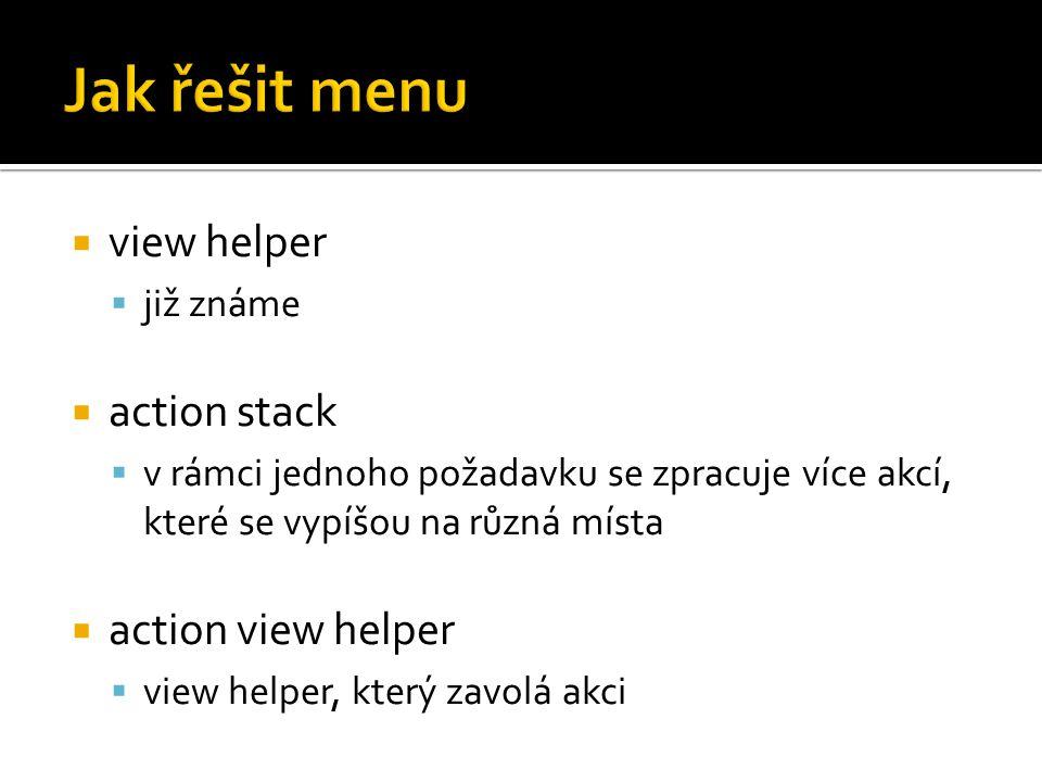  view helper  již známe  action stack  v rámci jednoho požadavku se zpracuje více akcí, které se vypíšou na různá místa  action view helper  view helper, který zavolá akci