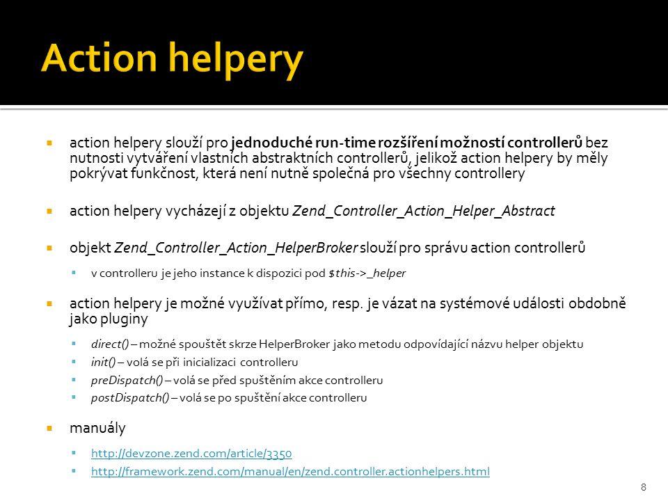  action helpery slouží pro jednoduché run-time rozšíření možností controllerů bez nutnosti vytváření vlastních abstraktních controllerů, jelikož action helpery by měly pokrývat funkčnost, která není nutně společná pro všechny controllery  action helpery vycházejí z objektu Zend_Controller_Action_Helper_Abstract  objekt Zend_Controller_Action_HelperBroker slouží pro správu action controllerů  v controlleru je jeho instance k dispozici pod $this->_helper  action helpery je možné využívat přímo, resp.