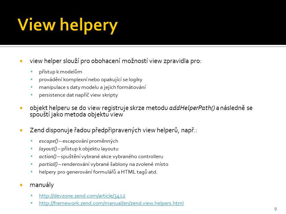  view helper slouží pro obohacení možností view zpravidla pro:  přístup k modelům  provádění komplexní nebo opakující se logiky  manipulace s daty modelu a jejich formátování  persistence dat napříč view skripty  objekt helperu se do view registruje skrze metodu addHelperPath() a následně se spouští jako metoda objektu view  Zend disponuje řadou předpřipravených view helperů, např.:  escape() – escapování proměnných  layout() – přístup k objektu layoutu  action() – spuštění vybrané akce vybraného controlleru  partial() – renderování vybrané šablony na zvolené místo  helpery pro generování formulářů a HTML tagů atd.