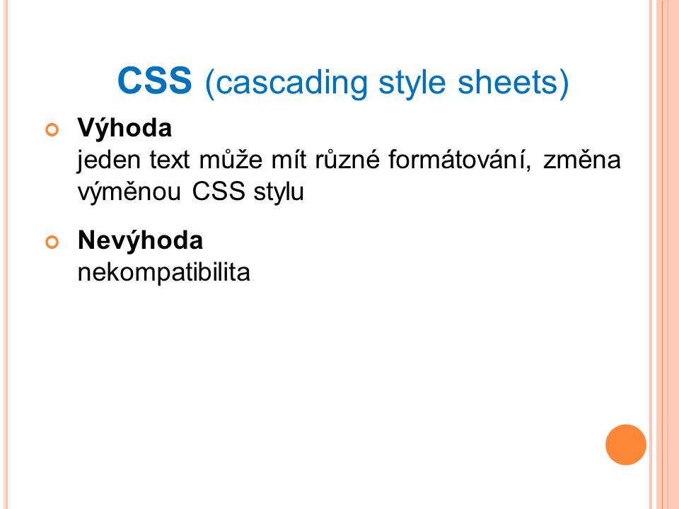 CSS (cascading style sheets) Výhoda jeden text může mít různé formátování, změna výměnou CSS stylu Nevýhoda nekompatibilita