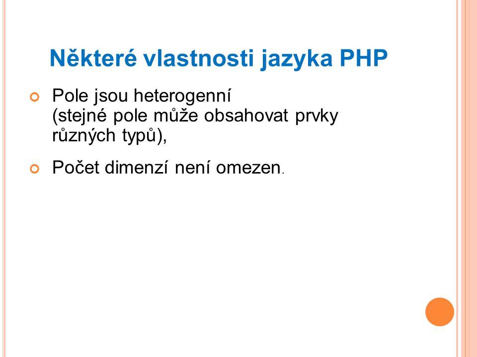 Některé vlastnosti jazyka PHP Pole jsou heterogenní (stejné pole může obsahovat prvky různých typů), Počet dimenzí není omezen.
